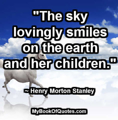"""""""The sky lovingly smiles on the earth and her children."""" ~ Henry Morton Stanley"""