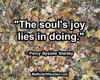 """The soul's joy lies in doing."" ~ Percy Bysshe Shelley"