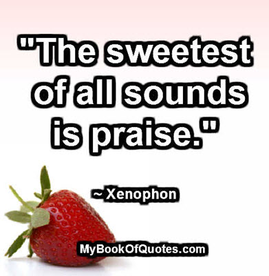 """""""The sweetest of all sounds is praise."""" ~ Xenophon"""