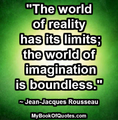 """""""The world of reality has its limits; the world of imagination is boundless."""" ~ Jean-Jacques Rousseau"""