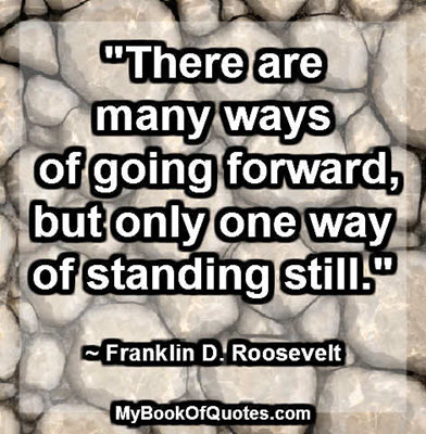 """There are many ways of going forward, but only one way of standing still."" ~ Franklin D. Roosevelt"