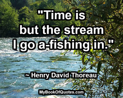 """Time is but the stream I go a-fishing in."" ~ Henry David Thoreau"