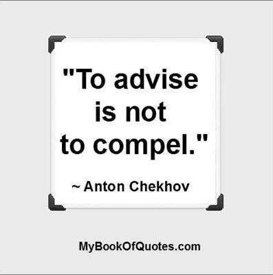 """To advise is not to compel."" ~ Anton Chekhov"