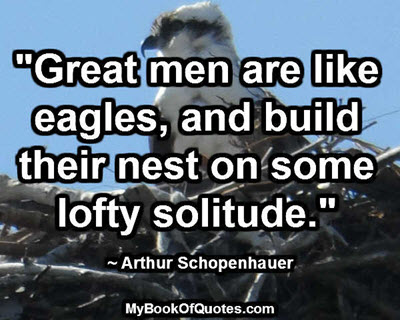 """""""Great men are like eagles, and build their nest on some lofty solitude."""" ~ Arthur Schopenhauer"""