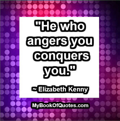 """He who angers you conquers you."" ~ Elizabeth Kenny"