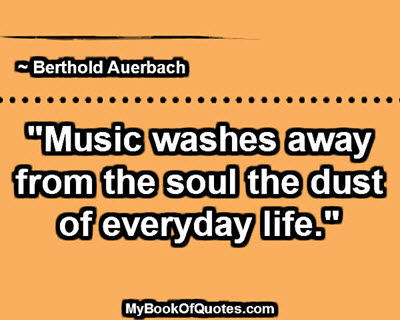 """Music washes away from the soul the dust of everyday life."" ~ Berthold Auerbach"