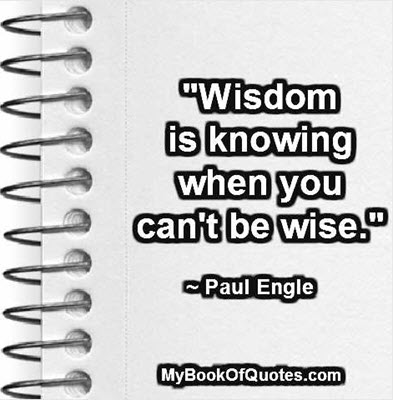 """""""Wisdom is knowing when you can't be wise."""" ~ Paul Engle"""