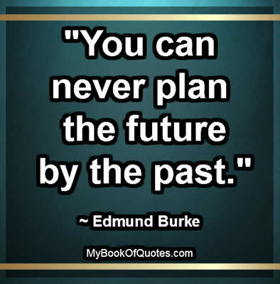 """You can never plan the future by the past."" ~ Edmund Burke"
