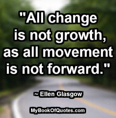 """All change is not growth, as all movement is not forward."" ~ Ellen Glasgow"