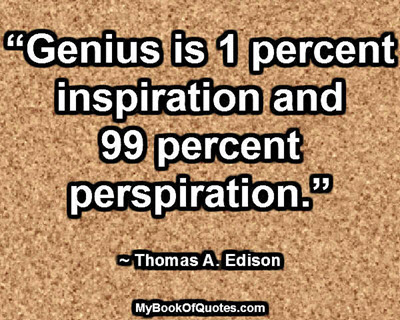 """""""Genius is 1 percent inspiration and 99 percent perspiration."""" ~ Thomas A. Edison"""