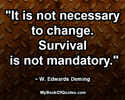 """It is not necessary to change. Survival is not mandatory."" ~ W. Edwards Deming"