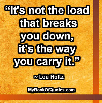 """""""It's not the load that breaks you down, it's the way you carry it."""" ~ Lou Holtz"""