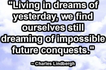 """Living in dreams of yesterday, we find ourselves still dreaming of impossible future conquests."" ~ Charles Lindbergh"