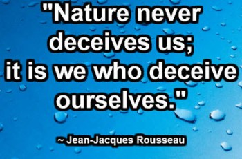 """Nature never deceives us; it is we who deceive ourselves."" ~ Jean-Jacques Rousseau"