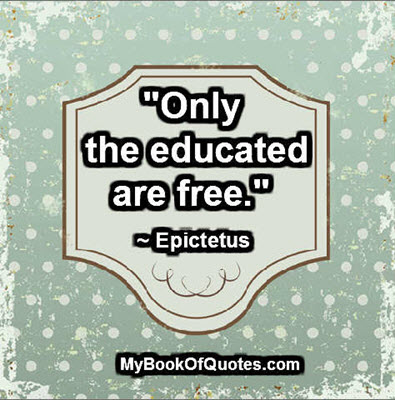 """Only the educated are free."" ~ Epictetus"