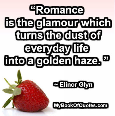 """Romance is the glamour which turns the dust of everyday life into a golden haze. "" ~ Elinor Glyn"