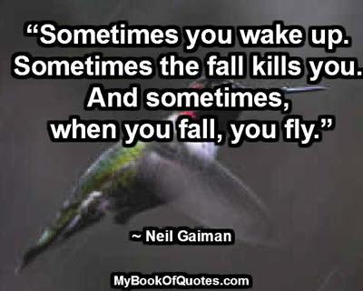 """Sometimes you wake up. Sometimes the fall kills you. And sometimes, when you fall, you fly."" ~ Neil Gaiman"