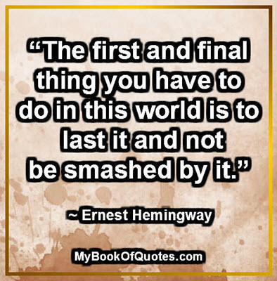 """The first and final thing you have to do in this world is to last it and not be smashed by it."" ~ Ernest Hemingway"