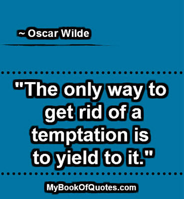"""""""The only way to get rid of a temptation is to yield to it."""" ~ Oscar Wilde"""