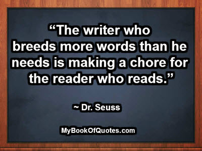 """""""The writer who breeds more words than he needs is making a chore for the reader who reads."""" ~ Dr. Seuss"""