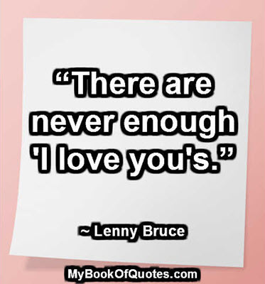 """There are never enough 'I love you's."" ~ Lenny Bruce"