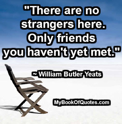 """There are no strangers here. Only friends you haven't yet met."" ~ William Butler Yeats"