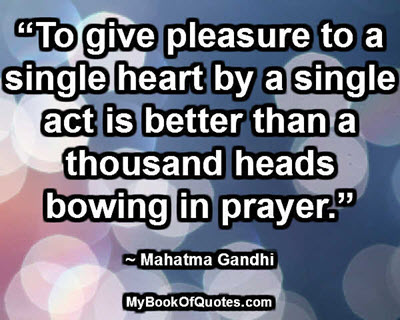 """""""To give pleasure to a single heart by a single act is better than a thousand heads bowing in prayer."""" ~ Mahatma Gandhi"""