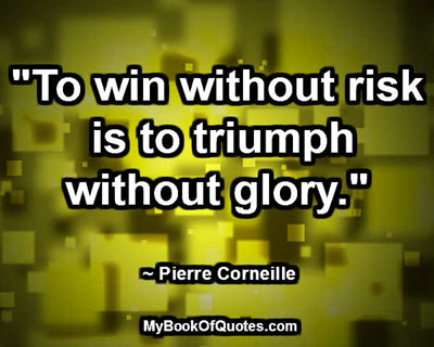 """To win without risk is to triumph without glory."" ~ Pierre Corneille"