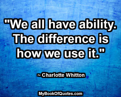 """We all have ability. The difference is how we use it."" ~ Charlotte Whitton"