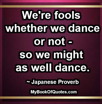 We're fools whether we dance or not - so we might as well dance. ~ Japanese Proverb