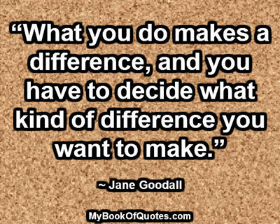 """What you do makes a difference, and you have to decide what kind of difference you want to make."" ~ Jane Goodall"