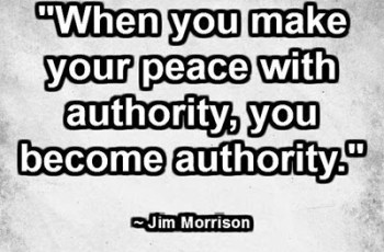 """When you make your peace with authority, you become authority."" ~ Jim Morrison"