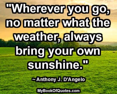 """Wherever you go, no matter what the weather, always bring your own sunshine."" ~ Anthony J. D'Angelo"