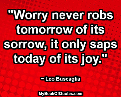 """Worry never robs tomorrow of its sorrow, it only saps today of its joy."" ~ Leo Buscaglia"