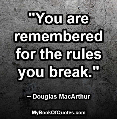 """You are remembered for the rules you break."" ~ Douglas MacArthur"