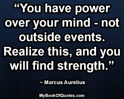 """""""You have power over your mind - not outside events. Realize this, and you will find strength."""" ~ Marcus Aurelius"""