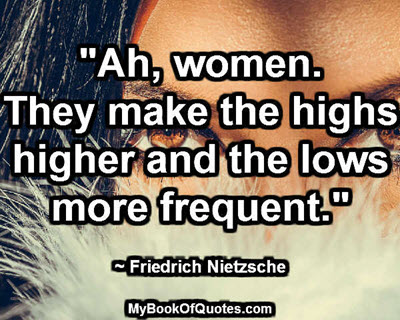 """""""Ah, women. They make the highs higher and the lows more frequent."""" ~ Friedrich Nietzsche"""