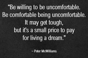 """Be willing to be uncomfortable. Be comfortable being uncomfortable. It may get tough, but it's a small price to pay for living a dream."" ~ Peter McWilliams"