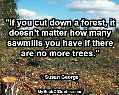 """If you cut down a forest, it doesn't matter how many sawmills you have if there are no more trees."" ~ Susan George"