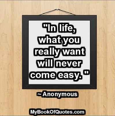 """""""In life, what you really want will never come easy. """" ~ Anonymous"""