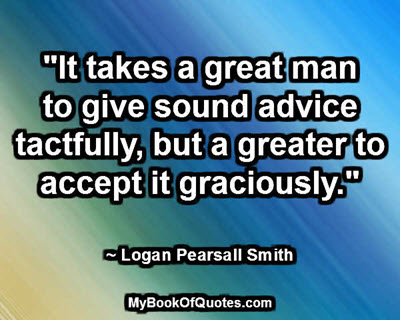 """It takes a great man to give sound advice tactfully, but a greater to accept it graciously."" ~ Logan Pearsall Smith"