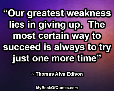 """""""Our greatest weakness lies in giving up.  The most certain way to succeed is always to try just one more time"""" ~ Thomas Alva Edison"""
