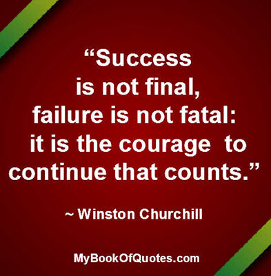 """""""Success is not final, failure is not fatal: it is the courage to continue that counts."""" ~ Winston Churchill"""