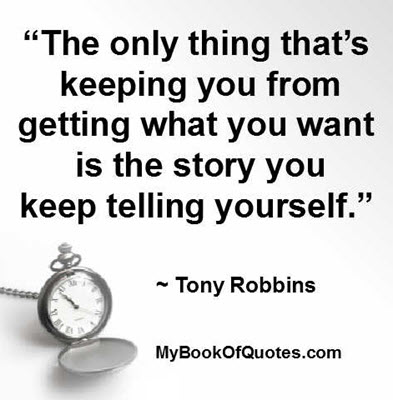 """""""The only thing that's keeping you from getting what you want is the story you keep telling yourself."""" ~ Tony Robbins"""