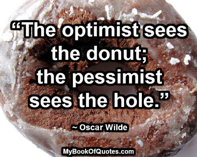 """The optimist sees the donut; the pessimist sees the hole."" ~ Oscar Wilde"