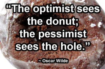 """The optimist sees the donut; the pessimist sees the hole."" ~ Oscar Wilde"