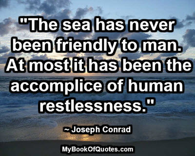 """""""The sea has never been friendly to man. At most it has been the accomplice of human restlessness."""" ~ Joseph Conrad"""