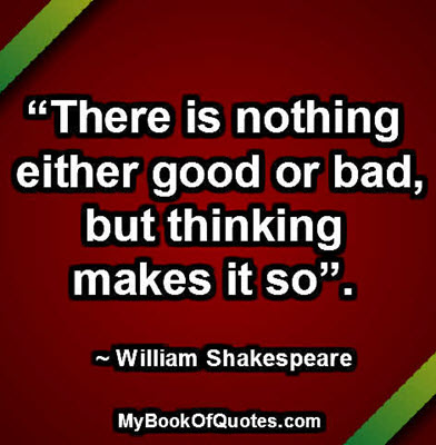 """There is nothing either good or bad, but thinking makes it so"". ~ William Shakespeare"
