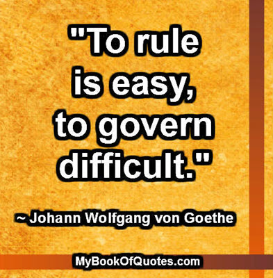 """To rule is easy, to govern difficult."" ~ Johann Wolfgang von Goethe"