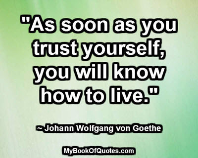 """""""As soon as you trust yourself, you will know how to live."""" ~ Johann Wolfgang von Goethe"""